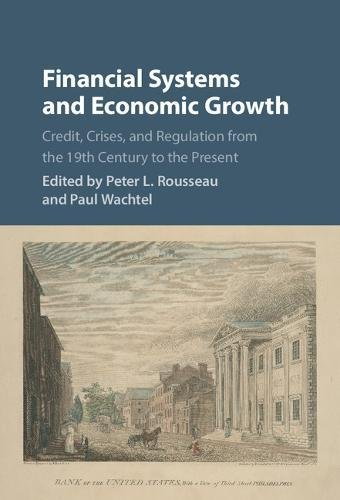 Financial Systems and Economic Growth: Credit, Crises, and Regulation from the 19th Century to the Present (Studies in Macroeconomic History)