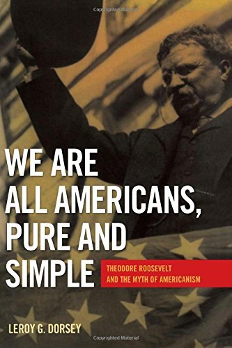 We Are All Americans, Pure and Simple: Theodore Roosevelt and the Myth of Americanism by Dr. Leroy G. Dorsey (2013-08-28)