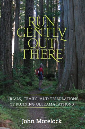 Run Gently Out There: Trials, trails, and tribulations of running ultramarathons (English Edition) por John Morelock