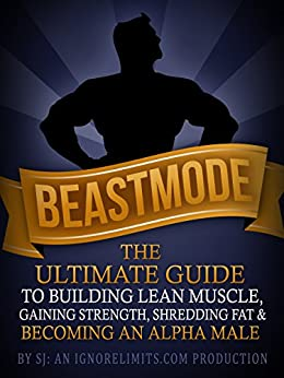 BEASTMODE: The Ultimate Guide to Building Lean Muscle, Gaining Strength, Shredding Fat & Becoming an Alpha Male (Fat Loss, Bodybuilding, Build Muscle, ... Training, Protein Diet) (English Edition) par [J, S, Limits, Ignore]