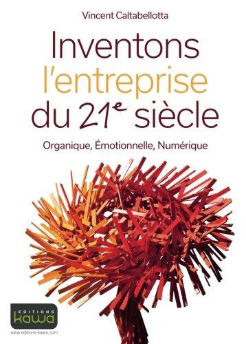 Inventons l'entreprise du 21e siècle - Organique, Emotionnelle, Numérique par Vincent Caltabellotta
