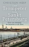 Der Trompeter von Sankt Petersburg: Glanz und Untergang der Deutschen an der Newa - Mit vielen Fotos und Abbildungen - Christian Neef