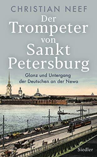 Der Trompeter von Sankt Petersburg: Glanz und Untergang der Deutschen an der Newa