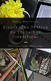 Elaboração Prática de Trabalhos Científicos: TCCs, dissertações, teses e artigos (Portuguese Edition)