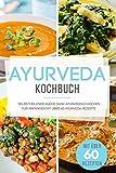 Ayurveda Kochbuch: Selbstheilende Küche - Ayurvedisch Kochen für Anfänger mit mehr als 60 Ayurveda Rezepten