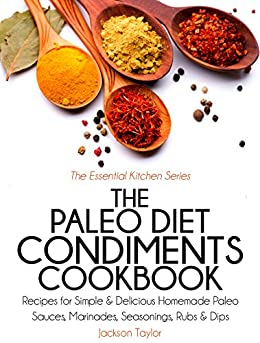 The Paleo Diet Condiments Cookbook: Recipes for Simple and Delicious Homemade Paleo Sauces, Marinades, Seasonings, Rubs and Dips (The Essential Kitchen Series Book 2) (English Edition) par [Taylor, Jackson]