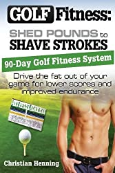 Golf Fitness: Shed Pounds to Shave Strokes: Drive the Fat Out of Your Game for Lower Scores (Volume 1) by Christian Henning (2013-07-23)