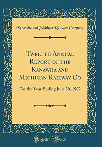 Twelfth Annual Report of the Kanawha and Michigan Railway Co: For the Year Ending June 30, 1902 (Classic Reprint)