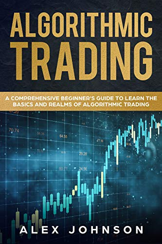 Algorithmic Trading: A Comprehensive Beginner's Guide to Learn the Basics and Realms of Algorithmic Trading (English Edition)