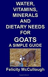 Water, Vitamins, Minerals And Dietary Needs For Goats A Simple Guide: Goat Knowledge: 11 by Felicity McCullough (23-Sep-2012) Paperback