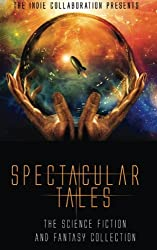 Spectacular Tales: The Science Fiction and Fantasy Collection: Volume 6 (The Indie Collaboration Presents)