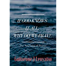 If God knows it all, why do we pray?: The Necessity of Prayer
