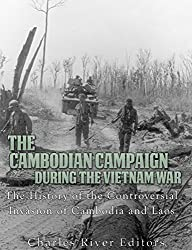 The Cambodian Campaign during the Vietnam War: The History of the Controversial Invasion of Cambodia and Laos