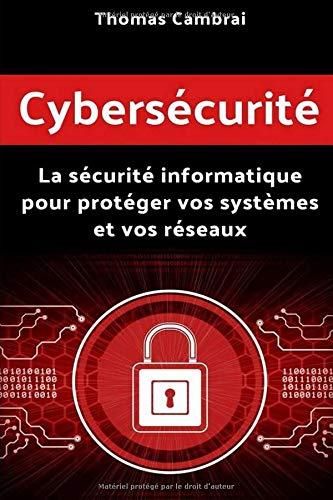 Cybersécurité : La sécurité informatique pour protéger vos systèmes et vos réseaux par Thomas Cambrai