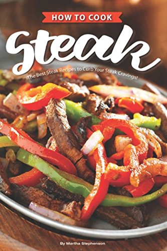 How to Cook Steak: The Best Steak Recipes to Curb Your Steak Cravings!