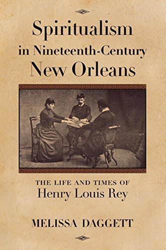 Spiritualism in Nineteenth-Century New Orleans: The Life and Times of Henry Louis Rey por Melissa Daggett