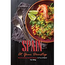 Spain At Your Doorstep: Mouthwatering Spanish Recipes to Try at Home! (English Edition)