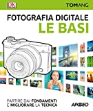 Fotografia digitale. Le basi. Partire dai fondamenti e migliorare la tecnica