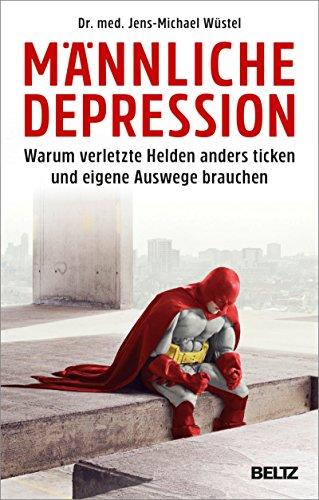 Männliche Depression: Warum verletzte Helden anders ticken und eigene Auswege brauchen. Mit 5-Schritte-Programm