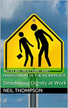 Tackling Bullying and Harassment in the Workplace: Developing Dignity at Work by [Thompson, Neil]