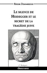Le Silence de Heidegger Et Le Secret de La Tragedie Juive par Roger Dommergue