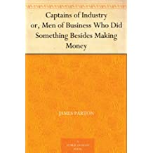 Captains of Industry or, Men of Business Who Did Something Besides Making Money (English Edition)