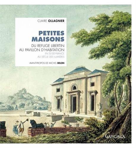 Petites maisons. Du refuge libertin au pavillon d'habitation en Île-de-France au siècle des Lumières