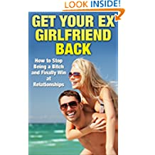Get Your Ex Back: How to Stop Being a Bitch and Finally Win at Relationships (Get Your Ex Back, Get Your Girlfriend Back, Dating)