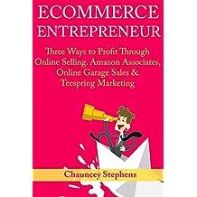 Ecommerce Entrepreneur: Three Ways to Profit Through Online Selling. Amazon Associates, Online Garage Sales & Teespring Marketing (English Edition)