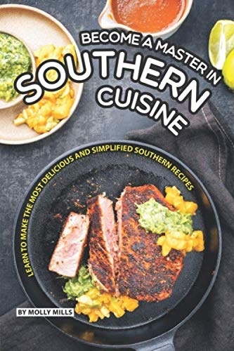 Become a Master in Southern Cuisine: Learn to Make the Most Delicious and Simplified Southern Recipes - Southern Living Food Comfort