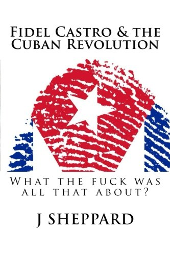 fidel-castro-the-cuban-revolution-what-the-f-was-all-that-about