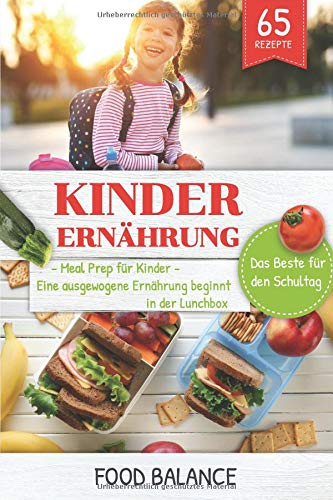 Kinder Ernährung: Meal Prep für Kinder Eine ausgewogene Ernährung beginnt in der Lunchbox Das Beste für den Schultag 65 Rezepte (Ernährung Kleinkinder/Kinder, Band 2)
