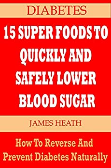 DIABETES: 15 SUPER FOODS TO QUICKLY AND SAFELY LOWER BLOOD SUGAR: How To Reverse and Prevent Diabetes Naturally (English Edition) von [Heath, James]
