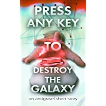Press Any Key To Destroy The Galaxy: An Antigravel Short Story