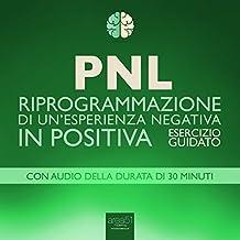 PNL - Riprogrammazione di un'esperienza negativa in positiva [PNL - Reprogramming of a Negative Experience into a Positive]: Esercizio guidato [Guided Technique]
