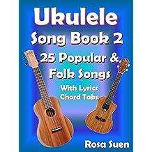 Ukulele Song Book 2 - 25 Popular & Folk Songs with Lyrics & Ukulele Chord Tabs: Ukulele Songs (Ukulele Fake Book 1)