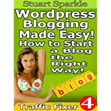 Wordpress Blogging Made Easy! How to Start a Blog the Right Way! (Traffic Fixer Book 4)
