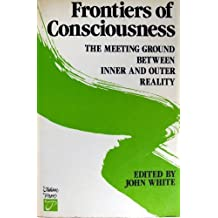 Frontiers of Consciousness: The Meeting Ground Between Inner and Outer Reality by John White (1985-03-13)