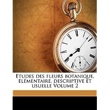 Etudes Des Fleurs Botanique, Elementaire, Descriptive Et Usuelle Volume 2