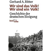 Wir sind das Volk! Wir sind ein Volk!: Geschichte der deutschen Einigung