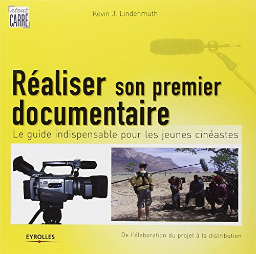 Réaliser son premier documentaire: Le guide indispensable pour les jeunes cinéastes. De l'élaboration du projet à la distribution