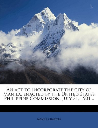 An act to incorporate the city of Manila, enacted by the United States Philippine Commission, July 31, 1901 .. by Manila Charters (2010-09-11)