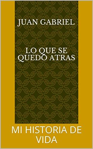 JUAN GABRIEL    LO QUE SE QUEDO ATRAS: MI  HISTORIA DE VIDA (1) por JUAN  GABRIEL JULIO  MONTAÑO