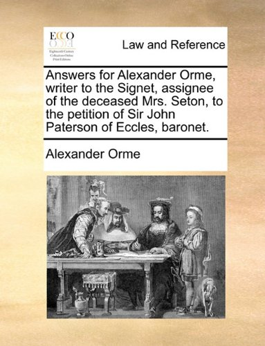 Answers for Alexander Orme, writer to the Signet, assignee of the deceased Mrs. Seton, to the petition of Sir John Paterson of Eccles, baronet. por Alexander Orme