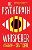 The Psychopath Whisperer: Inside the Minds of Those Without a Conscience - Kent Kiehl