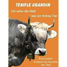 Ich sehe die Welt wie ein frohes Tier. Eine Autistin entdeckt die Sprache der Tiere (German Edition)