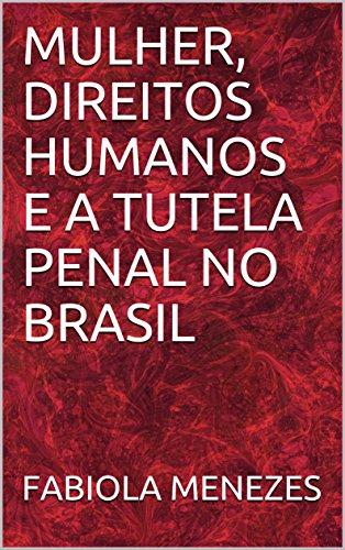 MULHER, DIREITOS HUMANOS E A TUTELA PENAL NO BRASIL (Portuguese Edition) por FABIOLA MENEZES