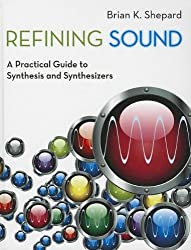 Refining Sound: A Practical Guide to Synthesis and Synthesizers by Brian K. Shepard (2013-11-28)