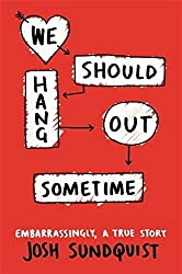 We Should Hang Out Sometime: Embarrassingly, a true story by Josh Sundquist (2016-01-19)
