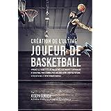 Création de l'Ultime Joueur de Basketball: Apprenez les secrets utilisés par les meilleurs joueurs et entraîneurs de basketball professionnel pour ... votre Nutrition, et votre Ténacité Mentale